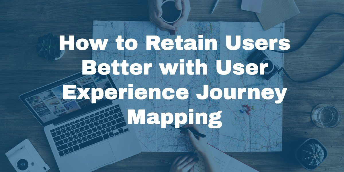 How to Retain Users Better with User Experience Journey Mapping