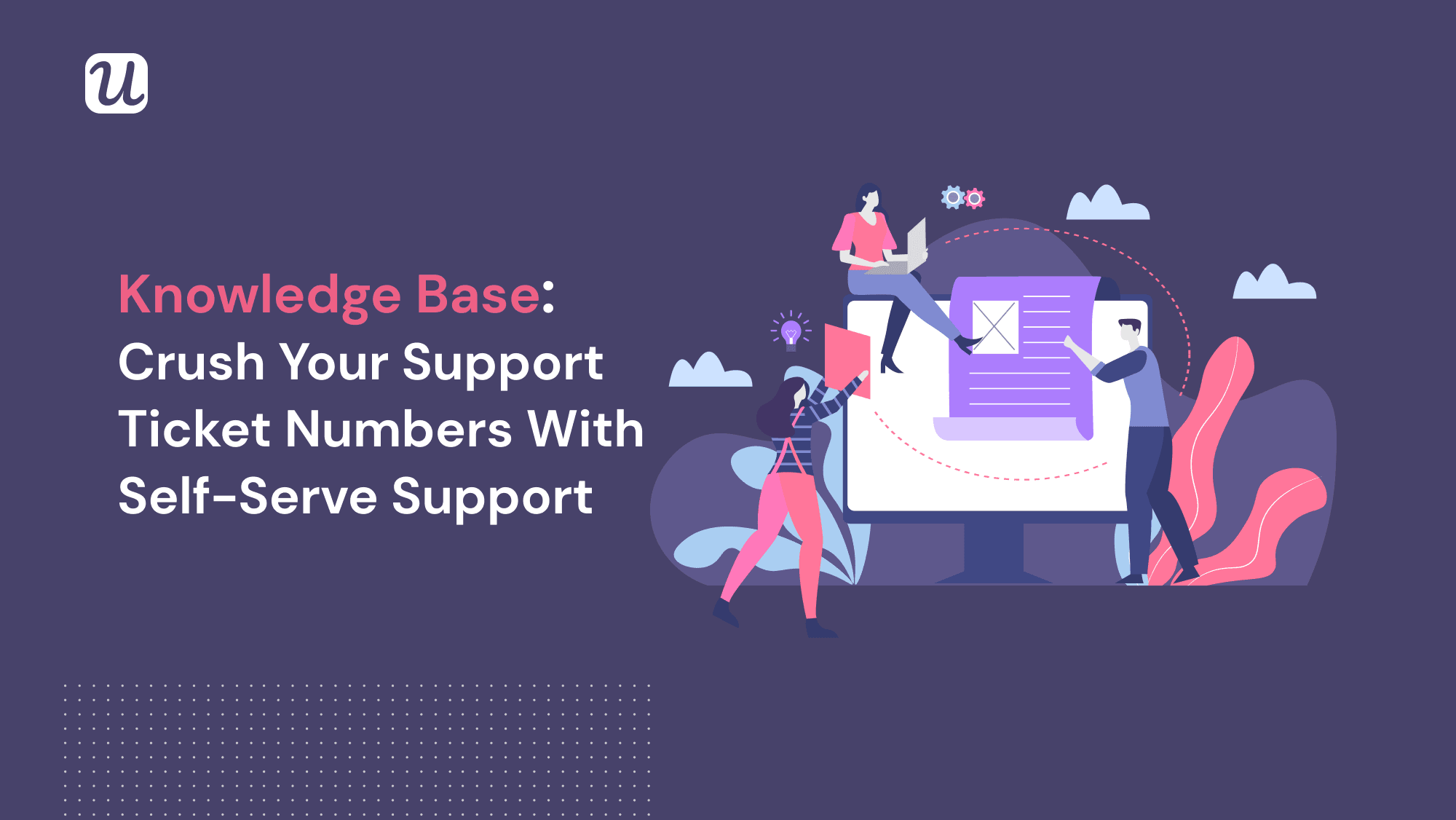 How To Create The Perfect Knowledge Base for your SaaS in 6 Simple Steps & Crush Your Support Ticket Numbers + EXAMPLES