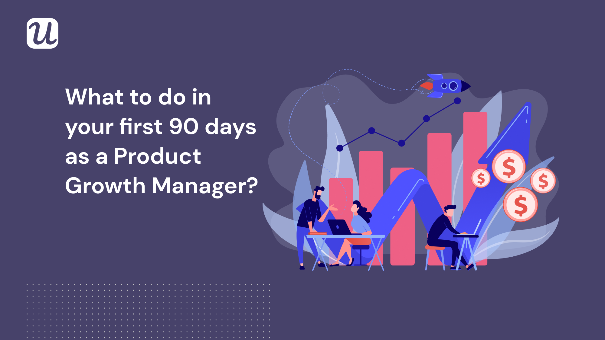 What to do in your first 90 days as a Product Growth Manager_