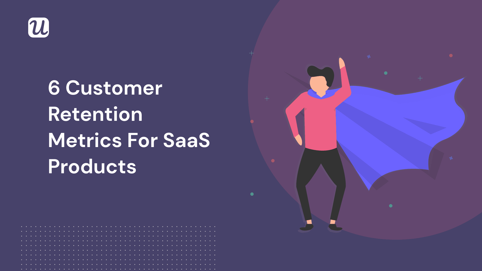6 Customer Retention Rate and Related Retention Metrics for SaaS Products