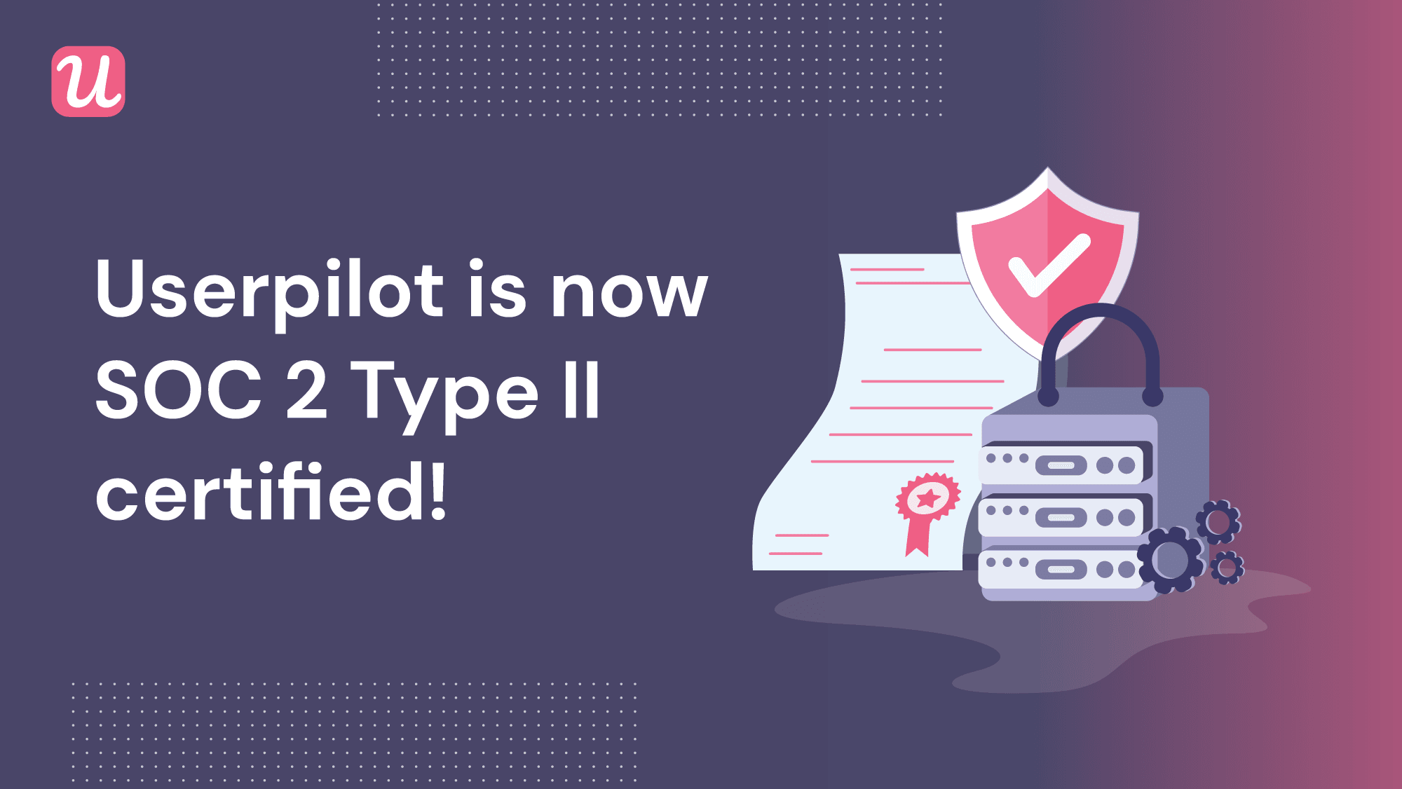 Userpilot is now SOC 2 Type II Certified! Learn About Our Information Security Standards & What It Means For You