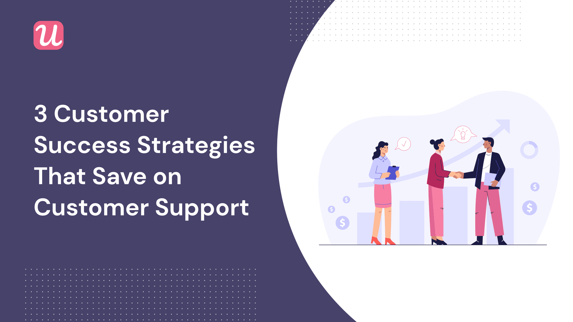 3 Customer Success Strategies That Save on Customer Support