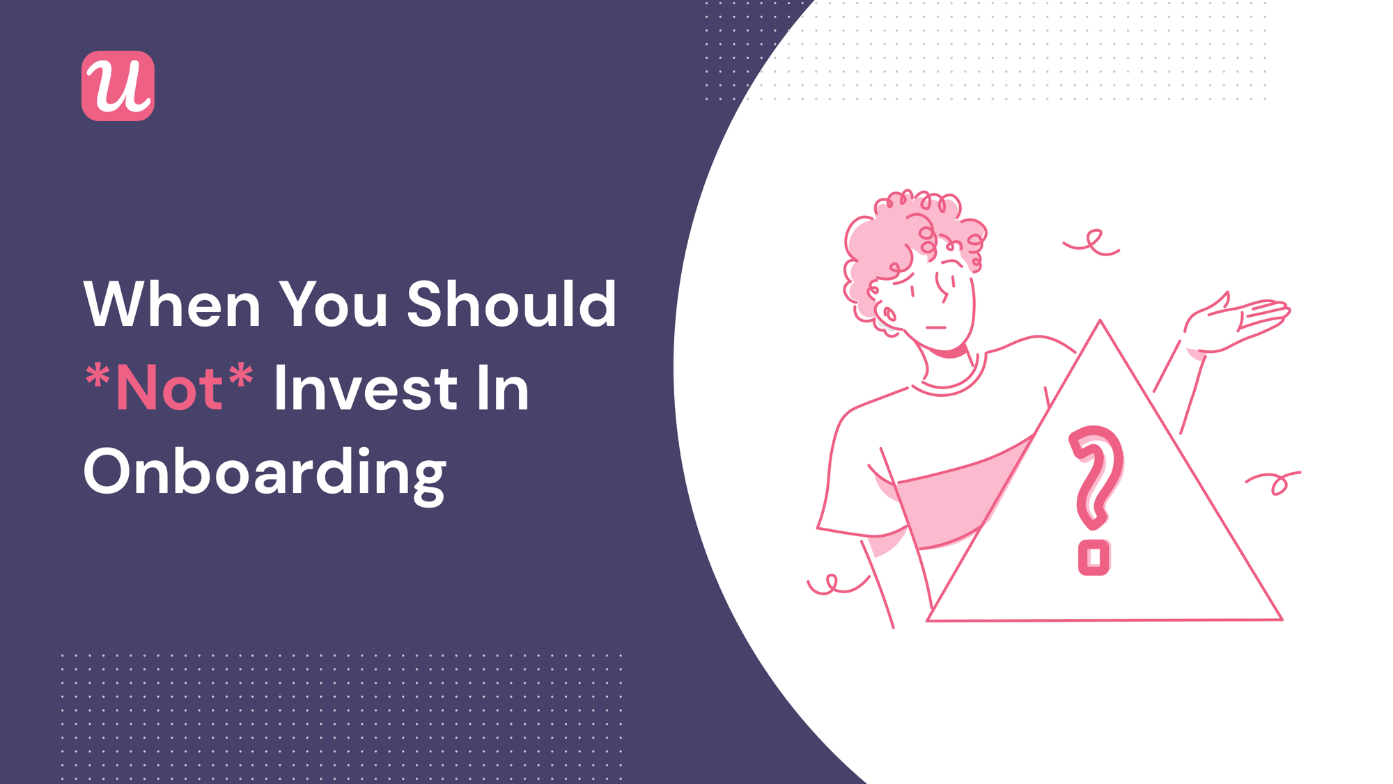 6 Cases For When *NOT* To Invest in User Onboarding