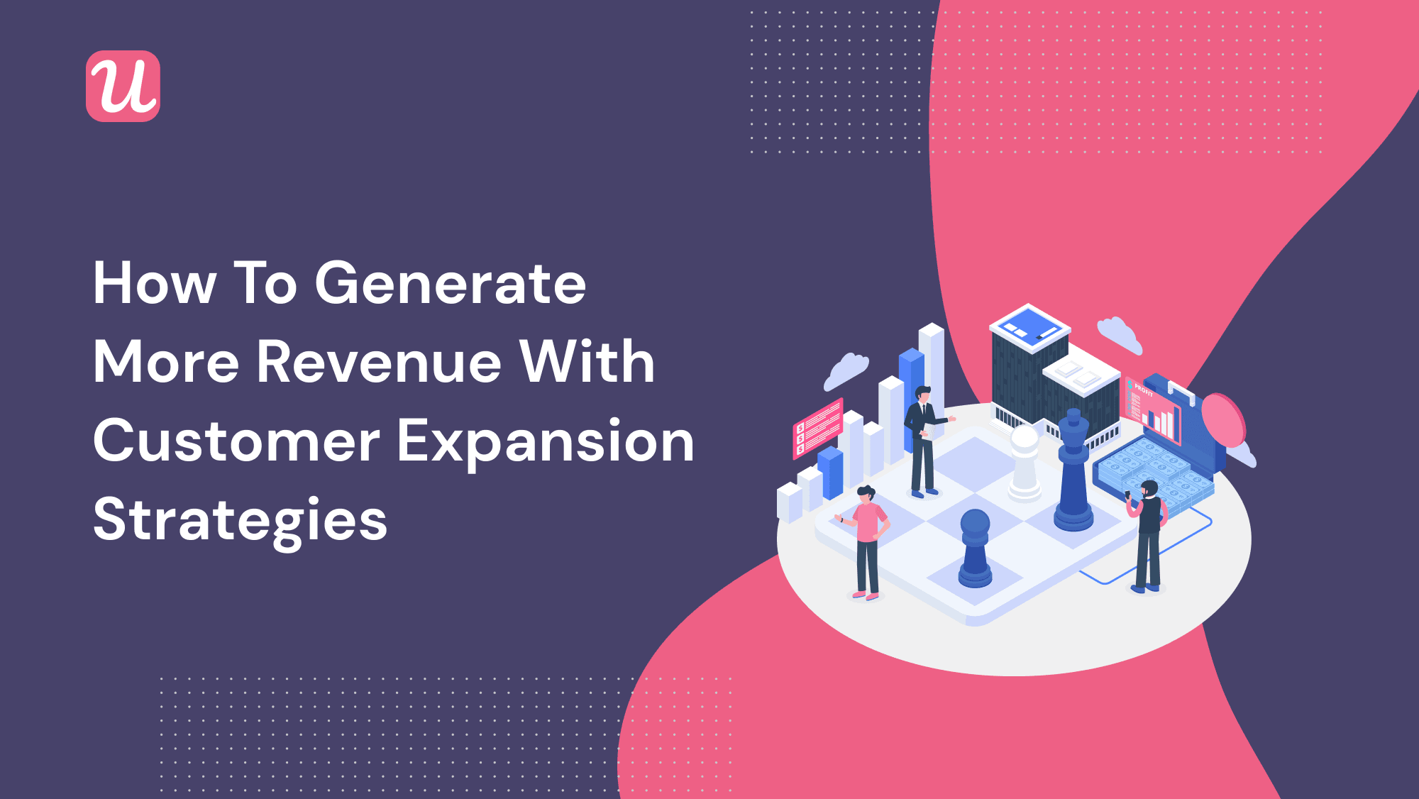 How To Generate More Revenue With Customer Expansion Strategies